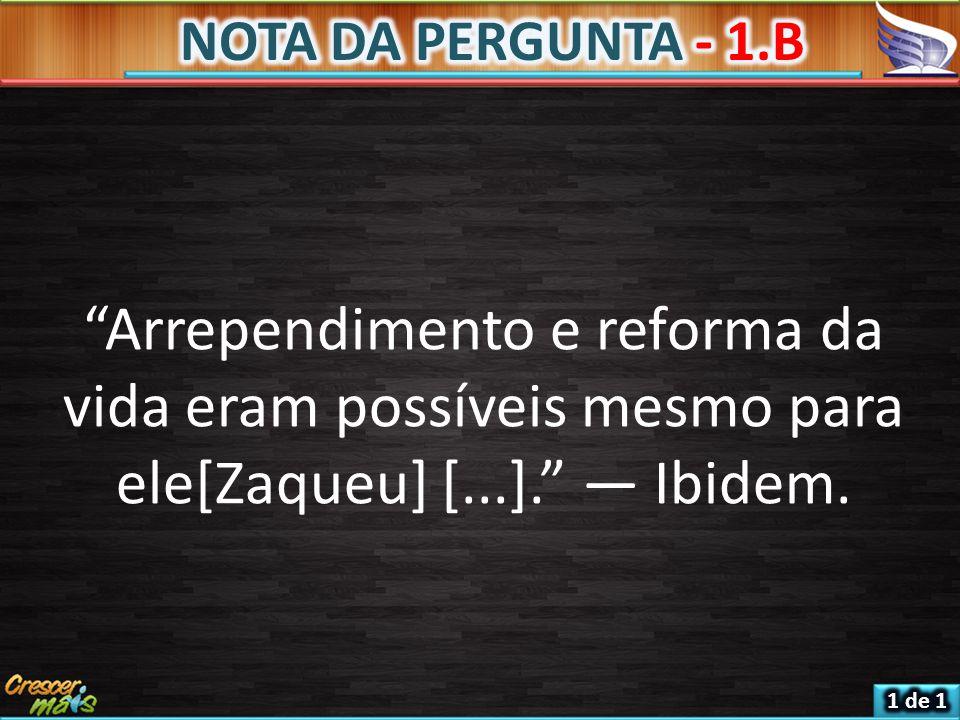 NOTA DA PERGUNTA - 1.B Arrependimento e reforma da vida eram possíveis mesmo para ele[Zaqueu] [...]. — Ibidem.